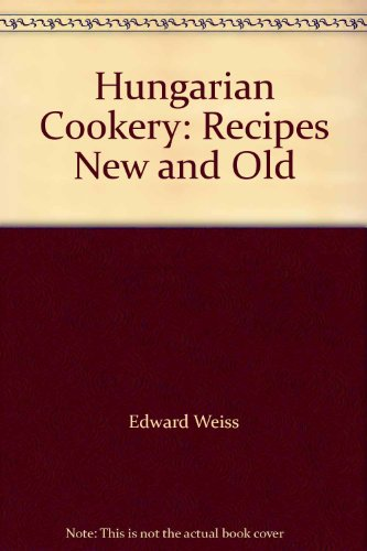 Hungarian Cookery: Recipes New and Old by Edward; editor Weiss
