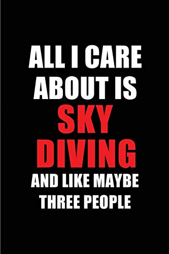 All I Care About is Sky Diving and Like Maybe Three People: Blank Lined 6x9 Sky Diving Passion and Hobby Journal/Notebooks for passionate people or as ... the ones who eat, sleep and live it forever. por Real Joy Publications