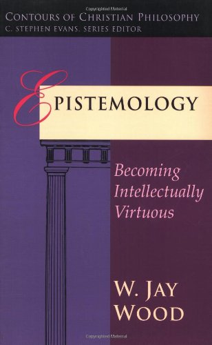 Epistemology: Becoming Intellectually Virtuous (Contours of Christian Philosophy)