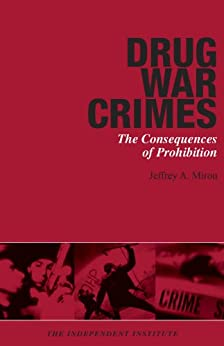 Drug War Crimes: The Consequences of Prohibition by [Miron, Jeffrey A.]