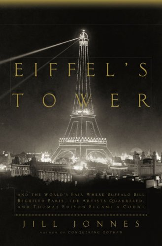 Eiffel's Tower: And the World's Fair Where Buffalo Bill Beguiled Paris, theArtists Quarreled, and Thomas Edison Became a Count