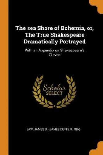 The sea Shore of Bohemia, or, The True Shakespeare Dramatically Portrayed: With an Appendix on Shakespeare's Gloves