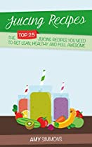 Juicing Recipes: The Top 25 Juicing Recipes You Need To Get Lean, Healthy And Feel Awesome!