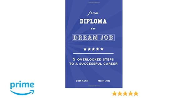 from diploma to dream job overlooked steps to a successful  from diploma to dream job 5 overlooked steps to a successful career beth kuhel mauri artz 9781461087083 com books