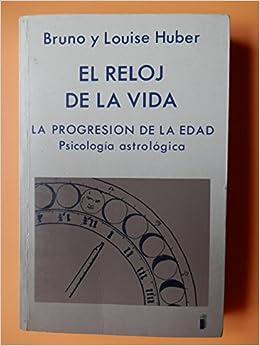 El reloj de la vida. La progresión de la edad. Psicología astrológica: Amazon.es: Bruno y Louise Huber: Libros