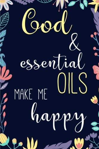 God and Essential Oils make Me Happy: Blank Lined Journal to note down your most loved recipes for Aromatherapy  use. 120 pages 6x9 inches