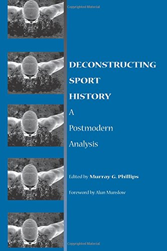 Read Online Deconstructing Sport History: A Postmodern Analysis (SUNY series on Sport, Culture, and Social Relations) pdf