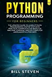 Python Programming For Beginners: The Updated Guide To Learn Python Programming Step by Step With Practical Examples & The Basics Of Machine Learning. Master Computer Languages In A Few Days. (Vol. 1)
