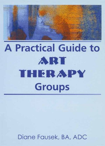 A Practical Guide to Art Therapy Groups (Haworth Activities Management)