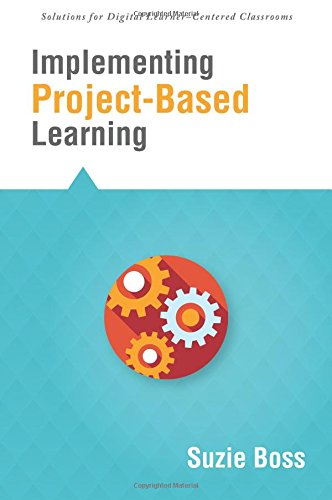 Implementing Project-Based Learning (Solutions) (Investigate Digital, Media, and Global Literacies to Help Students Find Their Passion and Create Real ... for Digital Learner-centered Classrooms)
