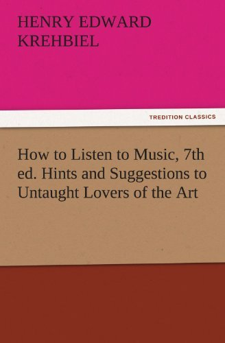 How to Listen to Music, 7th ed. Hints and Suggestions to Untaught Lovers of the Art (TREDITION CLASSICS) by Henry Edward Krehbiel (2011-11-26)