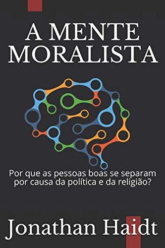 A MENTE MORALISTA: Por que as pessoas boas se separam por causa da política e da religião? (Portuguese Edition)