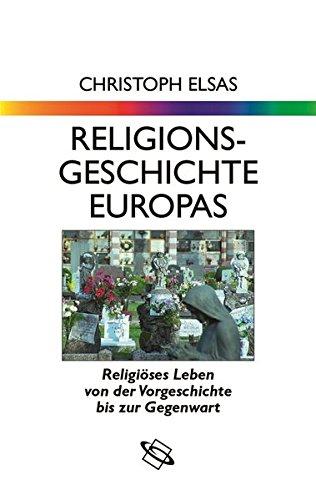Religionsgeschichte Europas: Religiöses Leben von der Vorgeschichte bis zur Gegenwart