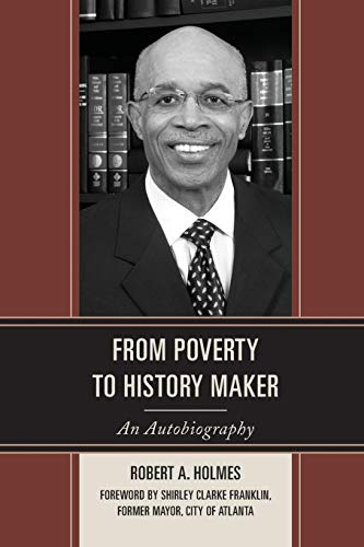 From Poverty to History Maker: An Autobiography Robert A. Holmes