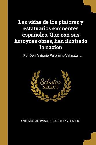 Las Vidas de Los Pintores Y Estatuarios Eminentes Españoles. Que Con Sus Heroycas Obras, Han Ilustrado La Nacion: ... Por Don Antonio Palomino Velasco, ...