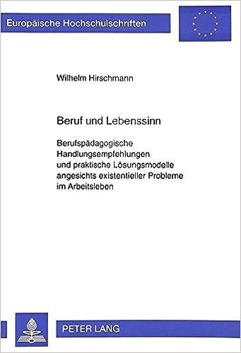 Beruf und Lebenssinn: Berufspädagogische Handlungsempfehlungen und praktische Lösungsmodelle angesichts existentieller Probleme im Arbeitsleben ... Universitaires Européennes) (German Edition)