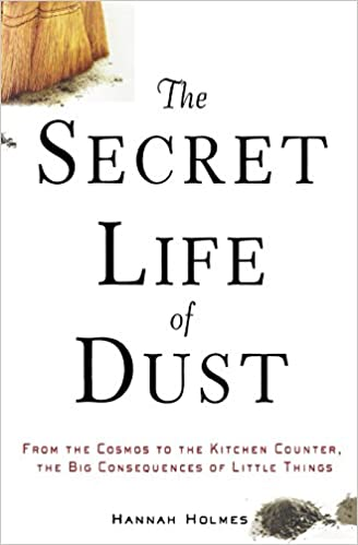 The secret life of dust from the cosmos to the kitchen counter the the secret life of dust from the cosmos to the kitchen counter the big consequences of little things hannah holmes 9780471426356 amazon books fandeluxe Gallery