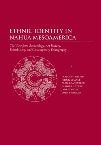 Ethnic Identity in Nahua Mesoamerica: The View from Archaeology, Art History, Ethnohistory, and Contemporary Ethnography