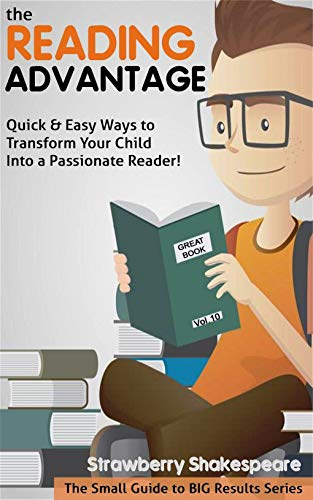 The Reading Advantage: Quick & Easy Ways To Transform Your Tween Into A Passionate Reader! (The Small Guide to BIG Results Series) by [Shakespeare, Strawberry]