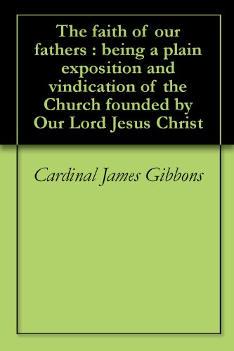The faith of our fathers : being a plain exposition and vindication of the Church founded by Our Lord Jesus Christ