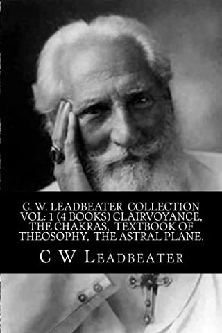 C. W. Leadbeater Collection Vol: 1 (4 Books) Clairvoyance, The Chakras, Textbook of Theosophy, The Astral (Leadbeater Chakras)
