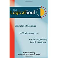 The Logical Soul: Eliminate Self-Sabotage in 30 Minutes or Less for Success, Wealth, Love & Happiness