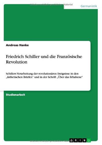Friedrich Schiller und die Französische Revolution: Schillers Verarbeitung der revolutionären Ereignisse in den ästhetischen Briefen und in der Schrift Über das Erhabene