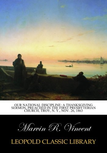 Read Online Our National Discipline: A Thanksgiving Sermon, Preached in the First Presbyterian Church, Troy, N. Y., Nov. 26, 1863 pdf