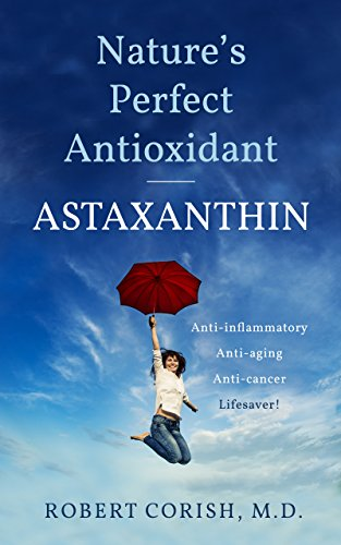 Nature's Perfect Antioxidant: Anti-Aging, Anti-Inflammatory, Anti-Cancer, Lifesaver Natural Astaxanthin