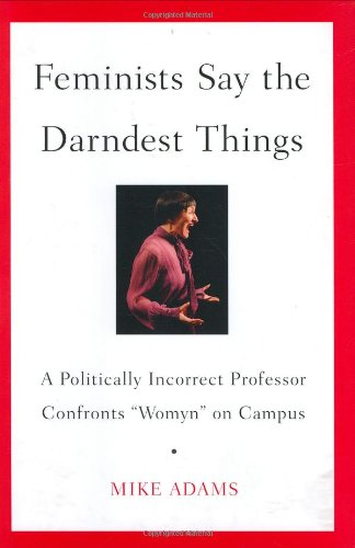 "Read Online Feminists Say the Darndest Things: A Politically Incorrect Professor Confronts ""Womyn"" on Campus PDF"