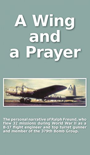 Download A Wing and a Prayer: The Personal Narrative of Ralph Freund Who Flew 32 Missions Over Europe During WWII pdf