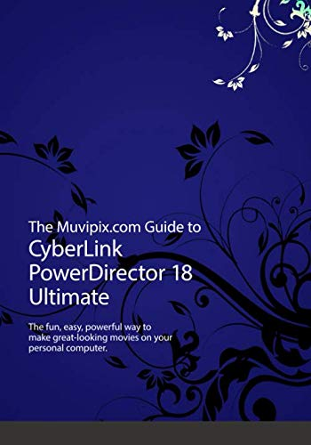 The Muvipix.com Guide to CyberLink PowerDirector 18 Ultimate: The fun, easy way...