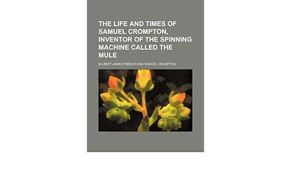 The life and times of Samuel Crompton, inventor of the spinning ...