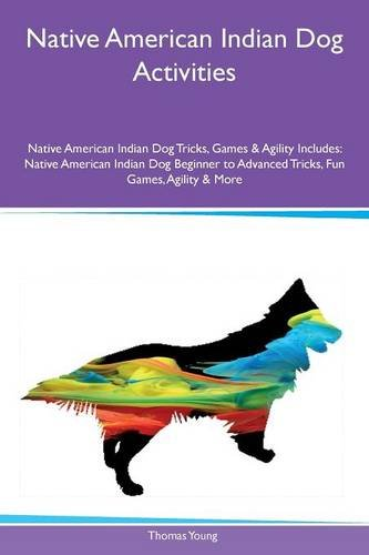 Native American Indian Dog Activities Native American Indian Dog Tricks, Games & Agility Includes: Native American Indian Dog Beginner to Advanced Tricks, Fun Games, Agility & More