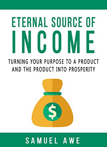 Eternal Source of Income: Turning your purpose to a product, and the product to prosperity.
