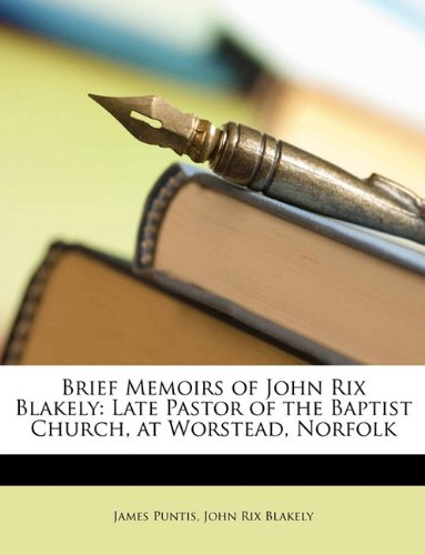 Brief Memoirs of John Rix Blakely: Late Pastor of the Baptist Church, at Worstead, Norfolk