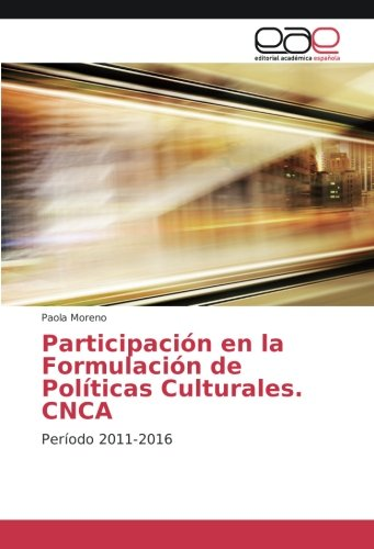 Participación en la Formulación de Políticas Culturales. CNCA: Período 2011-2016 (Spanish Edition)