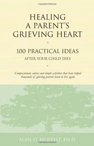 Healing a Parent's Grieving Heart: 100 Practical Ideas After Your Child Dies (Healing a Grieving Heart series)
