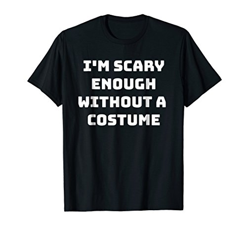 Scary Enough Without a Costume Funny Halloween Text T-shirt ()