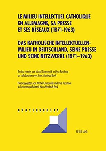 Das katholische Intellektuellenmilieu in Deutschland, seine Presse und seine Netzwerke (1871-1963)- Le milieu intellectuel catholique en Allemagne, sa ... (Convergences) (French and German Edition)