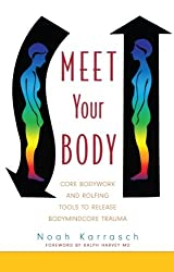 Meet Your Body: Core Bodywork and Rolfing Tools to Release Bodymindcore Trauma: A Rolfer's Guide to Releasing Bodymindcore Trauma
