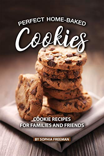 Perfect Home-Baked Cookies: Cookie Recipes for Families and Friends ()