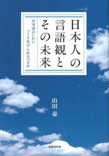 日本人の言語観とその未来―日本語はいかにつくりあげられるべきか