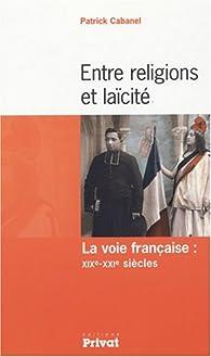 Entre religions et laïcité : La voie française : XIXe-XXIe siècles par Patrick Cabanel