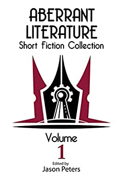 Aberrant Literature Short Fiction Collection Volume 1 by [Peters, Jason, Watson, Rob, Gayheart, Jenessa, Kurland, Daniel, Grandberry, Dorothy-Ann]