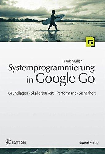Systemprogrammierung in Google Go: Grundlagen, Skalierbarkeit, Performanz, Sicherheit