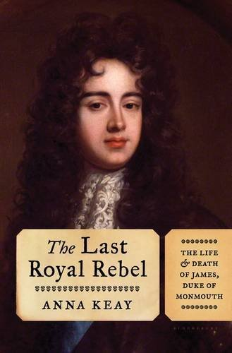 The Last Royal Rebel: The Life and Death of James, Duke of Monmouth by Anna Keay - Mall Monmouth