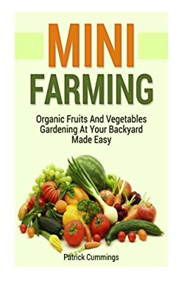 Mini Farming: Organic Fruits And Vegetables Gardening At Your Backyard Made Easy (Mini Farming, Organic Gardening, Vegetables Fruit)