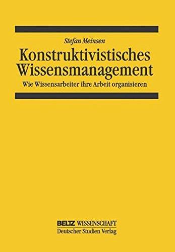 Konstruktivistisches Wissensmanagement: Wie Wissensarbeiter ihre Arbeit organisieren (System und Organisation)