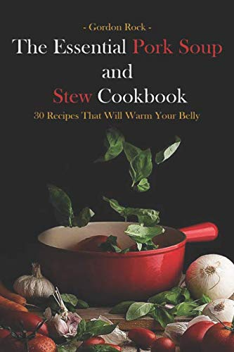 The Essential Pork Soup and Stew Cookbook: 30 Recipes That Will Warm Your Belly by Gordon Rock